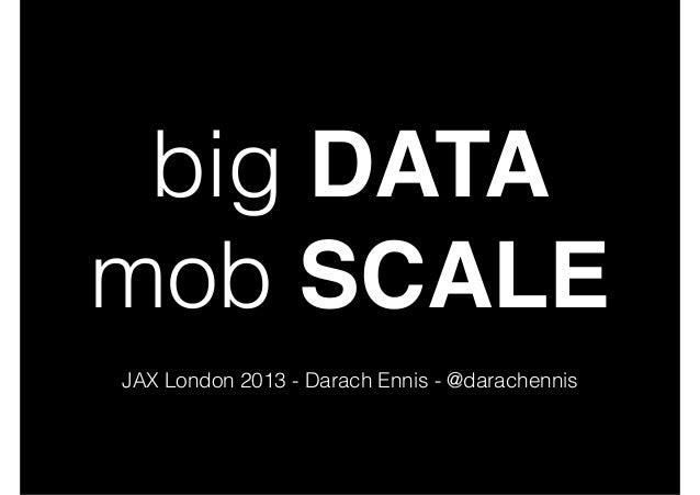 big DATA mob SCALE JAX London 2013 - Darach Ennis - @darachennis