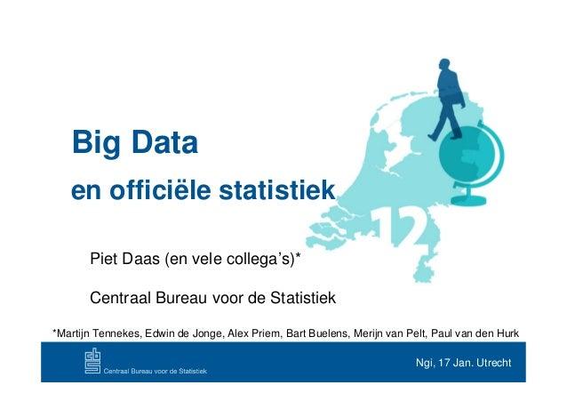 Big Data   en officiële statistiek       Piet Daas (en vele collega's)*       Centraal Bureau voor de Statistiek*Martijn T...