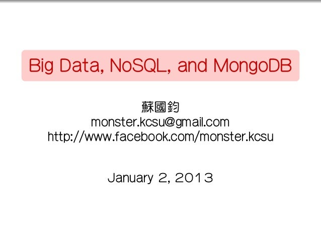 ..    Big Data, NoSQL, and MongoDB                      蘇國鈞              monster.kcsu@gmail.com      http://www.facebook.c...