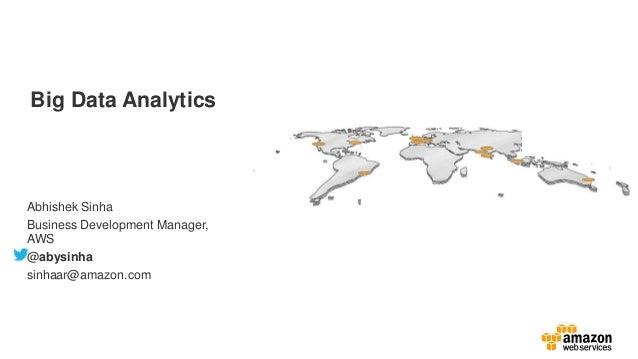Big Data Analytics Abhishek Sinha Business Development Manager, AWS @abysinha sinhaar@amazon.com