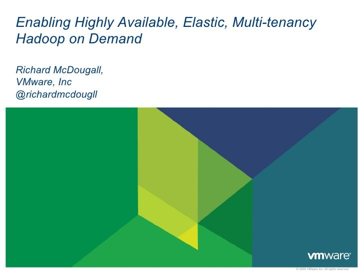 Enabling Highly Available, Elastic, Multi-tenancyHadoop on DemandRichard McDougall,VMware, Inc@richardmcdougll            ...