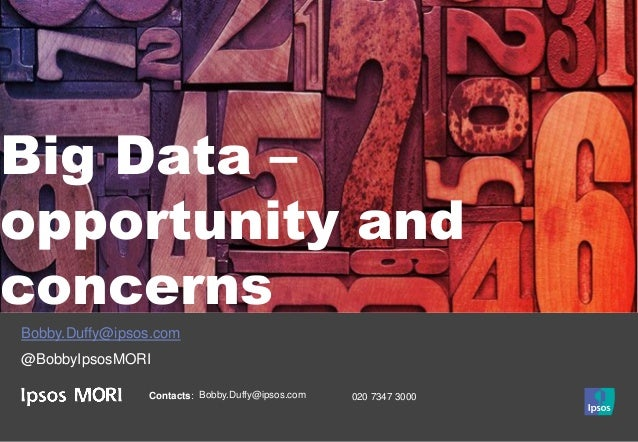 Contacts: Bobby.Duffy@ipsos.com 020 7347 3000 Big Data – opportunity and concerns Bobby.Duffy@ipsos.com @BobbyIpsosMORI
