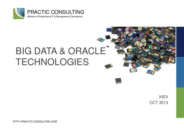 BIG DATA & ORACLE TECHNOLOGIES KIEV OCT 2013 PRACTIC CONSULTING Alliance of Professional IT & Management Consultants HTTP:...