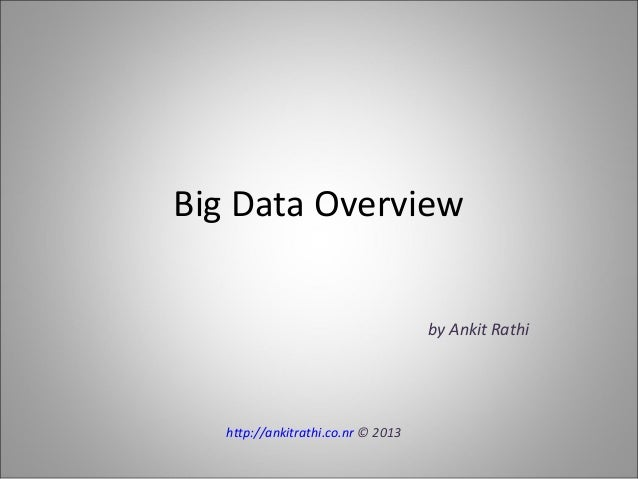 Big Data Overview by Ankit Rathi http://ankitrathi.co.nr © 2013