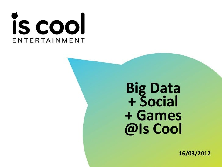 Big Data                 + Social                 + Games                 @Is Cool                        16/03/2012TITRE ...