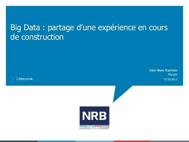 Big Data : partage d'une expérience en cours de construction  Data News Business Forum J.Wieczorek  17/10/2013