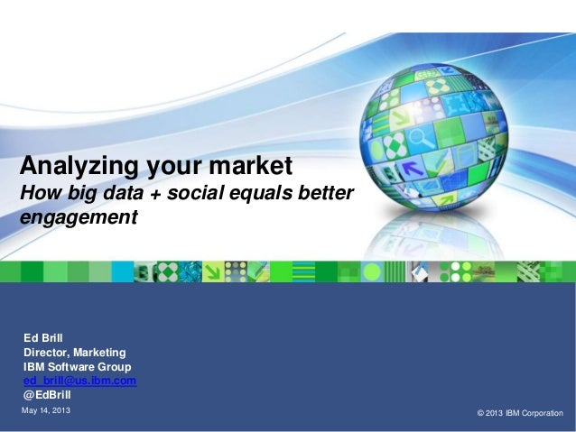© 2013 IBM CorporationMay 14, 2013Analyzing your marketHow big data + social equals betterengagementEd BrillDirector, Mark...