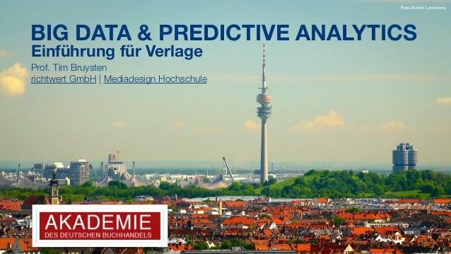 BIG DATA & PREDICTIVE ANALYTICS Einführung für Verlage Prof. Tim Bruysten richtwert GmbH |Mediadesign Hochschule Foto:Ach...