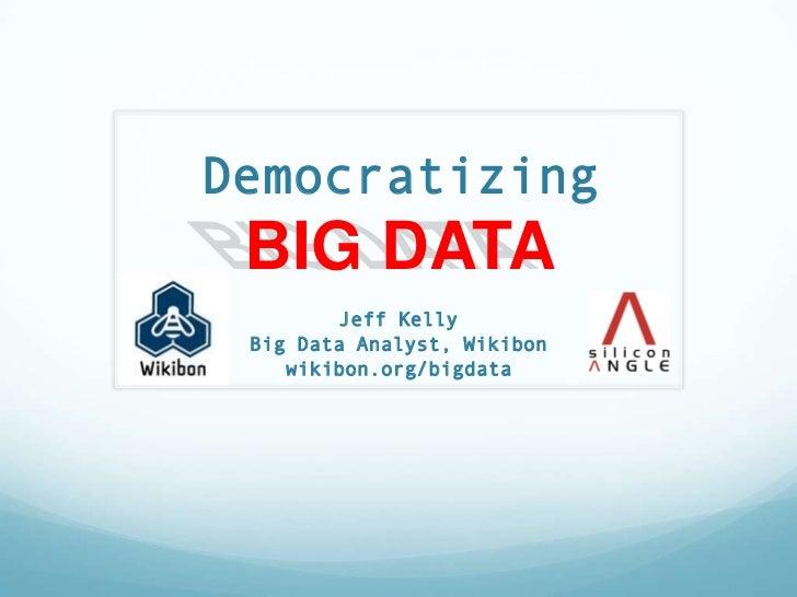 Democratizing BIG DATA        Jeff Kelly Big Data Analyst, Wikibon    wikibon.org/bigdata
