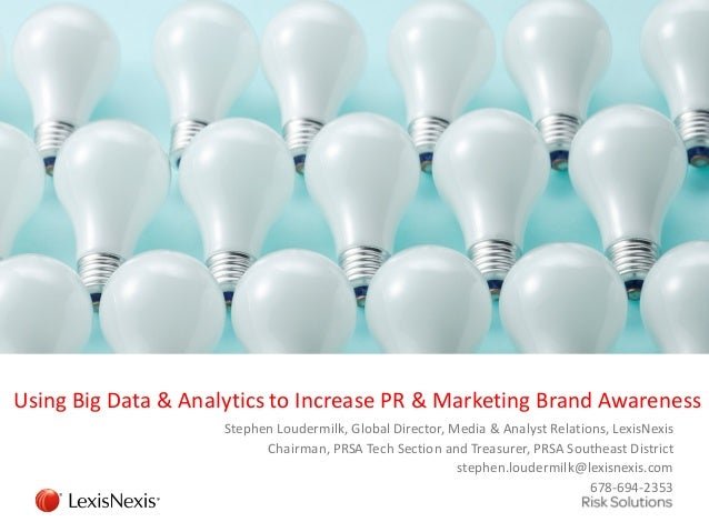 Using Big Data & Analytics to Increase PR & Marketing Brand Awareness Stephen Loudermilk, Global Director, Media & Analyst...