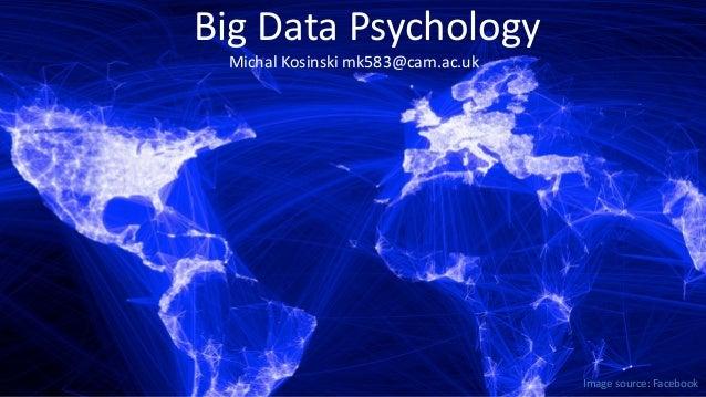 Big Data Psychology Michal Kosinski mk583@cam.ac.uk  Image source: Facebook