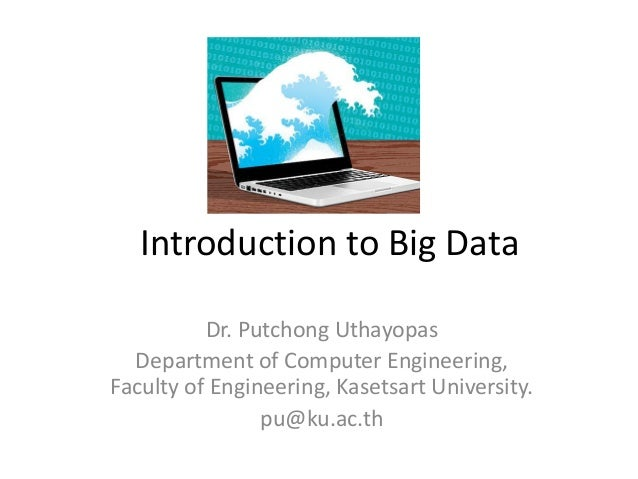 Introduction to Big Data          Dr. Putchong Uthayopas  Department of Computer Engineering,Faculty of Engineering, Kaset...