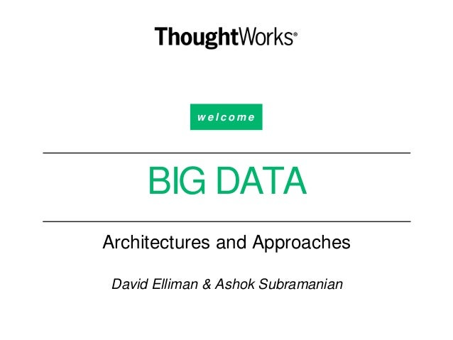 w e l c o m e BIG DATA Architectures and Approaches David Elliman & Ashok Subramanian