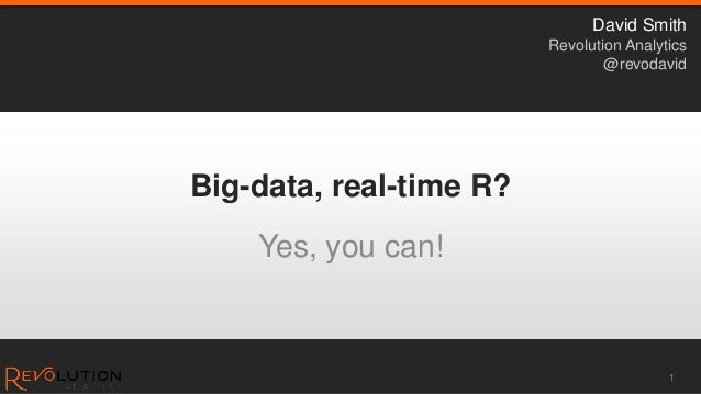 Big-data, real-time R? Yes, you can! 1 David Smith Revolution Analytics @revodavid