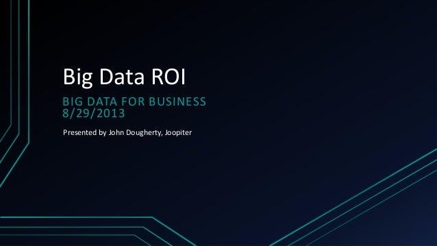 Big Data ROI BIG DATA FOR BUSINESS 8/29/2013 Presented by John Dougherty, Joopiter