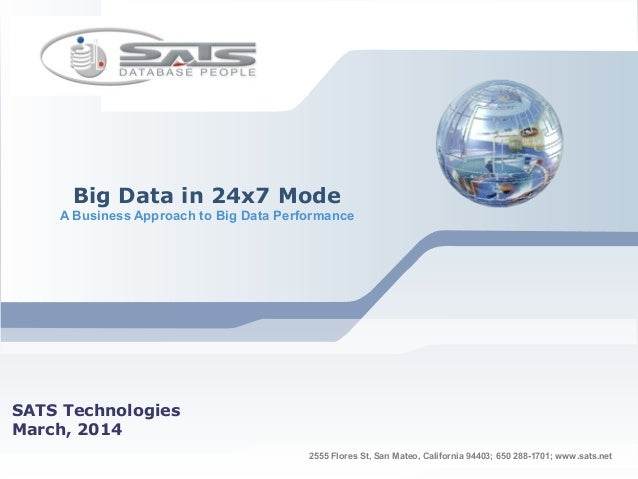 Big Data in 24x7 Mode A Business Approach to Big Data Performance SATS Technologies March, 2014 2555 Flores St, San Mateo,...