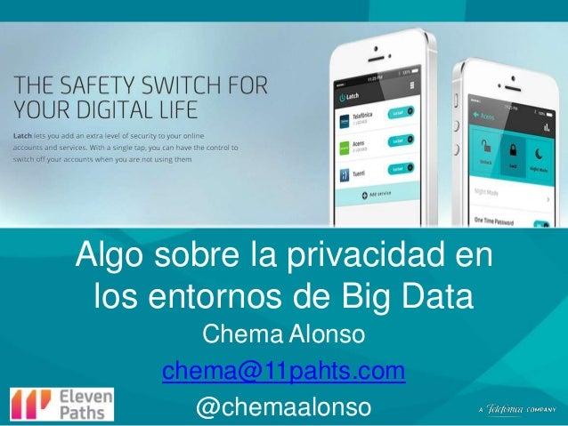 Algo sobre la privacidad en los entornos de Big Data Chema Alonso chema@11pahts.com @chemaalonso