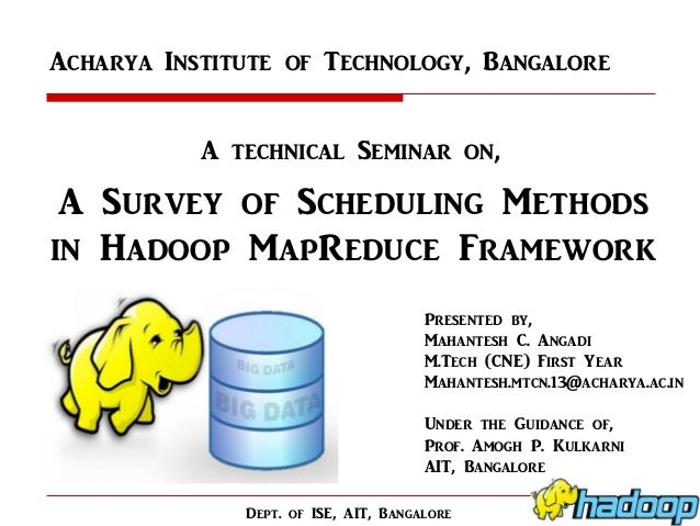 Acharya Institute of Technology, Bangalore A technical Seminar on,  A Survey of Scheduling Methods in Hadoop MapReduce Fra...