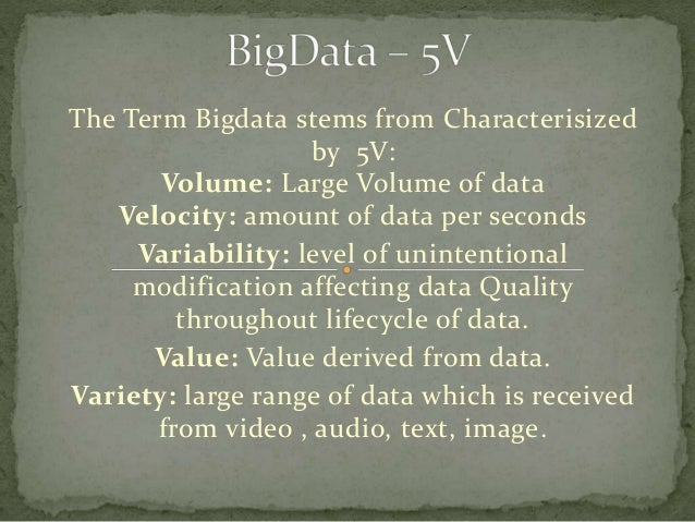 The Term Bigdata stems from Characterisized by 5V: Volume: Large Volume of data Velocity: amount of data per seconds Varia...