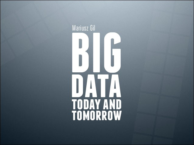 BIGdatatodayand tomorrow Mariusz Gil