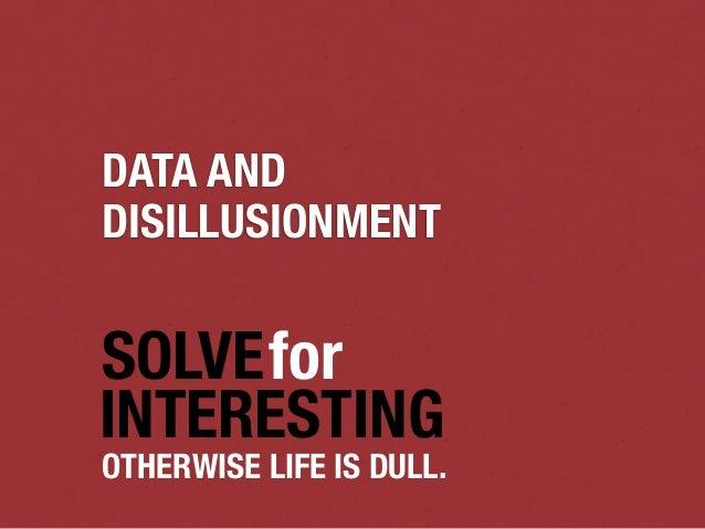 DATA ANDDISILLUSIONMENTSOLVEforINTERESTINGOTHERWISE LIFE IS DULL.