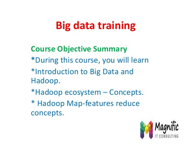 Big data training Course Objective Summary *During this course, you will learn *Introduction to Big Data and Hadoop. *Hado...
