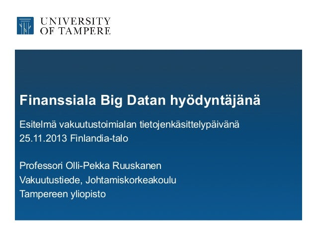 Finanssiala Big Datan hyödyntäjänä Esitelmä vakuutustoimialan tietojenkäsittelypäivänä 25.11.2013 Finlandia-talo Professor...