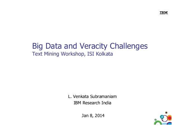 Big Data and Veracity Challenges Text Mining Workshop, ISI Kolkata  L. Venkata Subramaniam L V k t S b i IBM Research Indi...