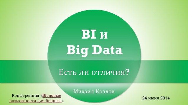 Михаил Козлов BI и Big Data Есть ли отличия? Конференция «BI: новые возможности для бизнеса» 24 июня 2014