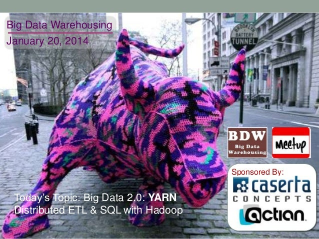 Big Data Warehousing January 20, 2014  Sponsored By:  Today's Topic: Big Data 2.0: YARN Distributed ETL & SQL with Hadoop
