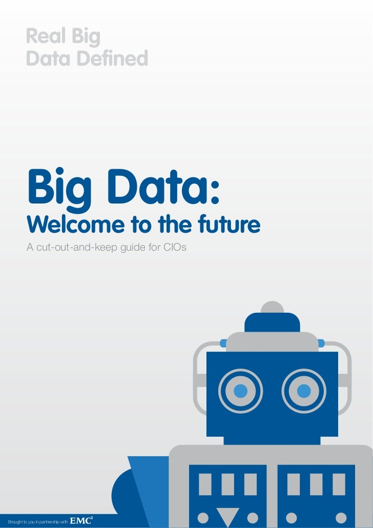 Big Data:          Welcome to the future          A cut-out-and-keep guide for CIOsBrought to you in partnership with     ...
