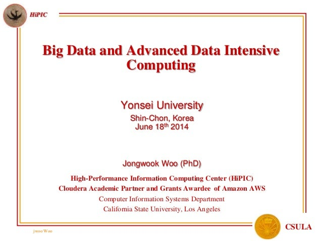 jwoo Woo HiPIC CSULA Big Data and Advanced Data Intensive Computing Yonsei University Shin-Chon, Korea June 18th 2014 Jong...