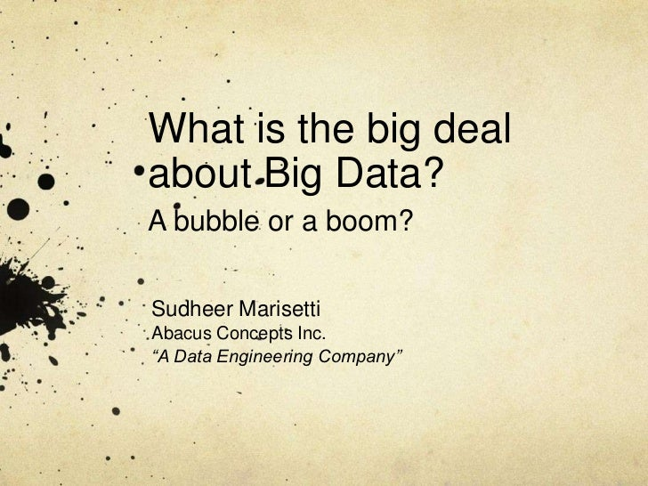 """What is the big dealabout Big Data?A bubble or a boom?Sudheer MarisettiAbacus Concepts Inc.""""A Data Engineering Company"""""""