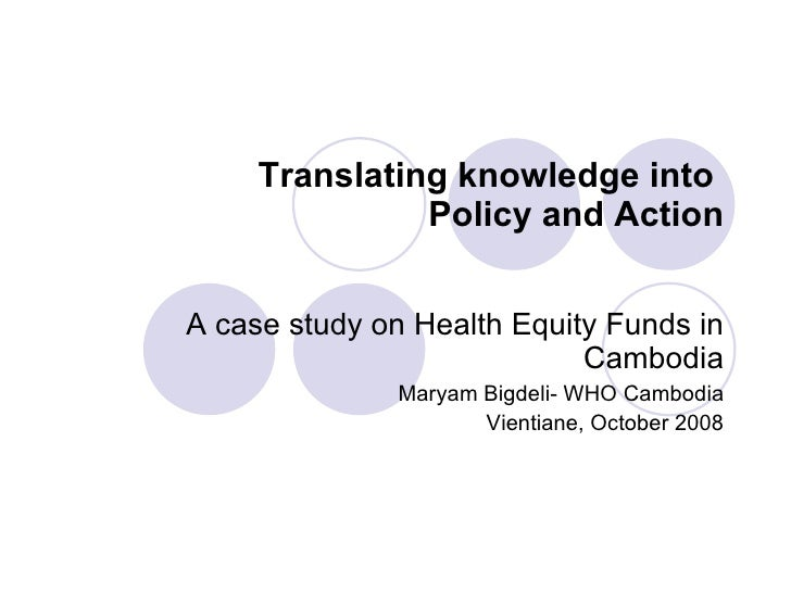 Translating knowledge into  Policy and Action A case study on Health Equity Funds in Cambodia Maryam Bigdeli- WHO Cambodia...