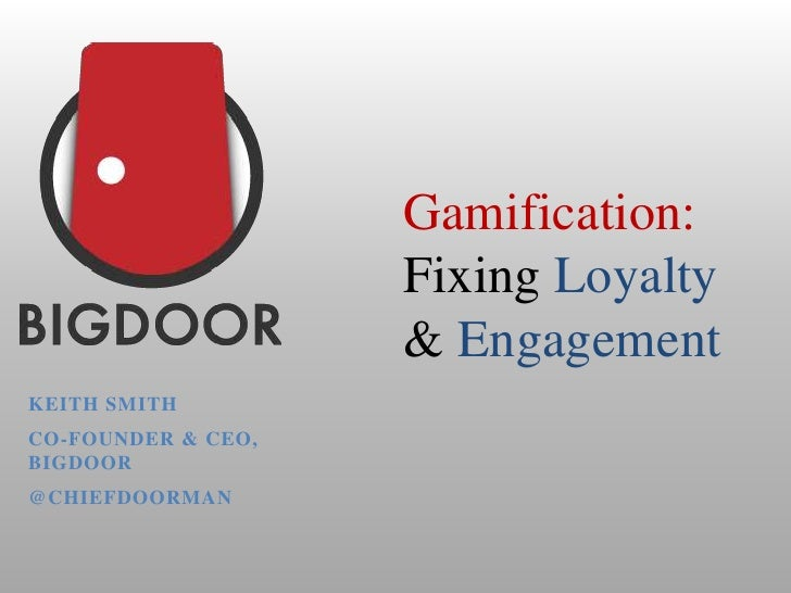 Gamification:                    Fixing Loyalty                    & EngagementKEITH SMITHCO-FOUNDER & CEO,BIGDOOR@CHIEFDO...