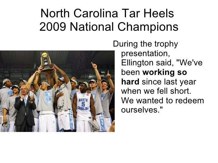 "North Carolina Tar Heels  2009 National Champions <ul><li>During the trophy presentation, Ellington said, ""We've been..."