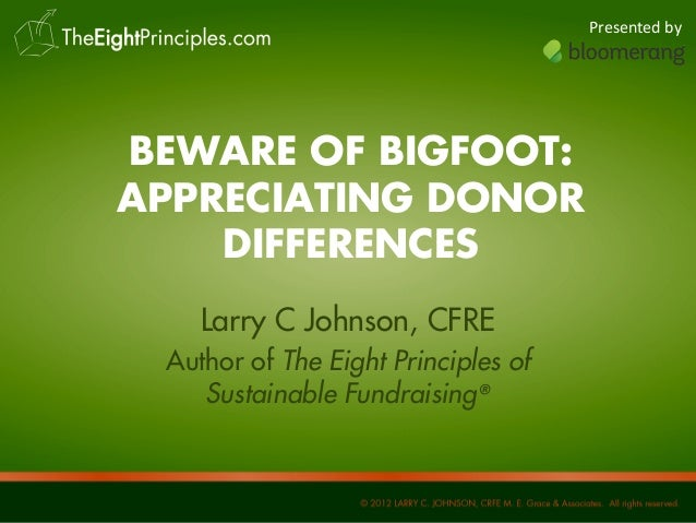 Presented by  BEWARE OF BIGFOOT: APPRECIATING DONOR DIFFERENCES Larry C Johnson, CFRE Author of The Eight Principles of Su...