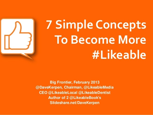 7 Simple Concepts      To Become More            #Likeable      Big Frontier, February 2013@DaveKerpen, Chairman, @Likeabl...