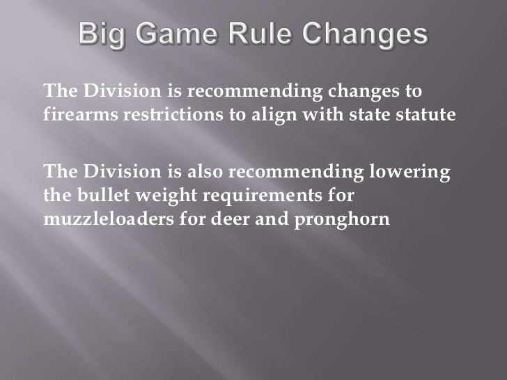Big Game Rule Changes<br />The Division is recommending changes to firearms restrictions to align with state statute<br />...