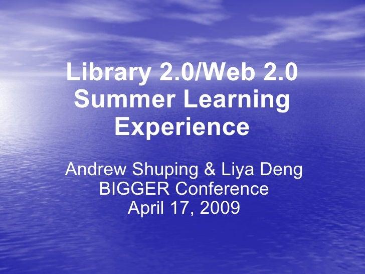 Library 2.0/Web 2.0 Summer Learning Experience Andrew Shuping & Liya Deng BIGGER Conference April 17, 2009