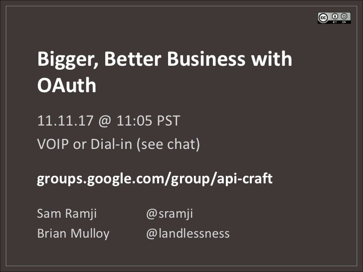 Bigger, Better Business withOAuth11.11.17 @ 11:05 PSTVOIP or Dial-in (see chat)groups.google.com/group/api-craftSam Ramji ...