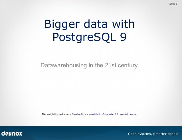 Slide 1  Bigger data with PostgreSQL 9 Datawarehousing in the 21st century.  This work is licensed under a Creative Common...