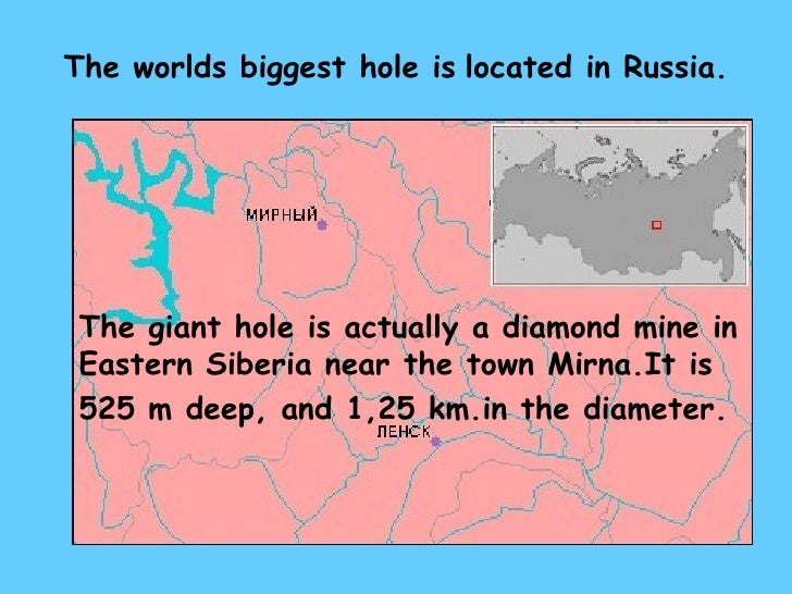 The worlds biggest hole is   located in Russia. The giant hole is actually a diamond mine   in   Eastern Siberia near the ...