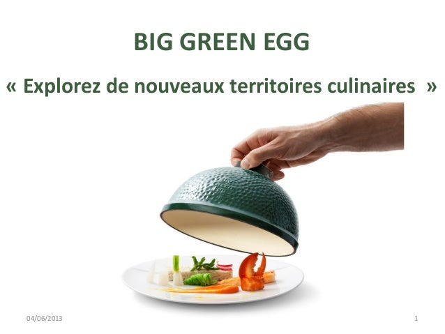 BIG GREEN EGG« Explorez de nouveaux territoires culinaires »04/06/2013 1