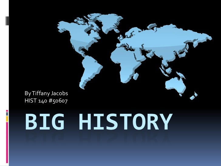 Big History<br />By Tiffany Jacobs<br />HIST 140 #50607<br />