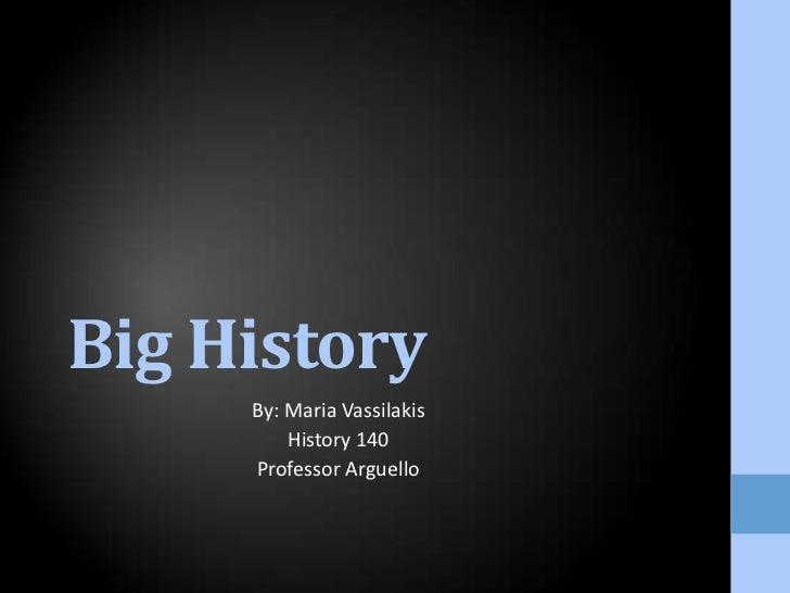 Big History<br />By: Maria Vassilakis<br />History 140<br />Professor Arguello<br />