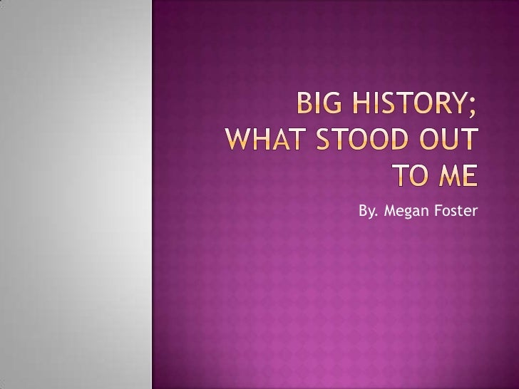 Big History;What Stood Out To Me<br />By. Megan Foster<br />