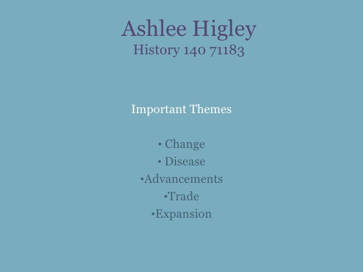 Ashlee Higley History 140 71183Important Themes     • Change     • Disease  •Advancements       •Trade    •Expansion