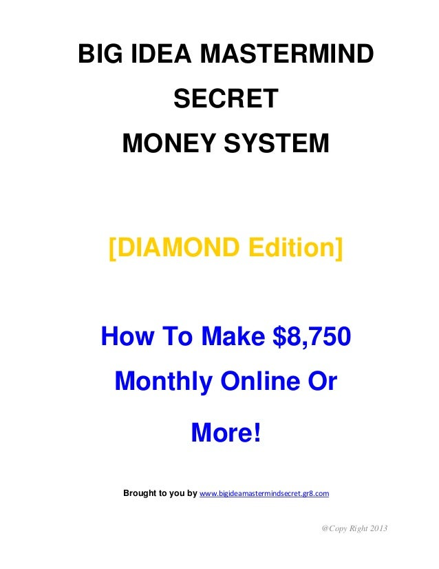 @Copy Right 2013 BIG IDEA MASTERMIND SECRET MONEY SYSTEM [DIAMOND Edition] How To Make $8,750 Monthly Online Or More! Brou...