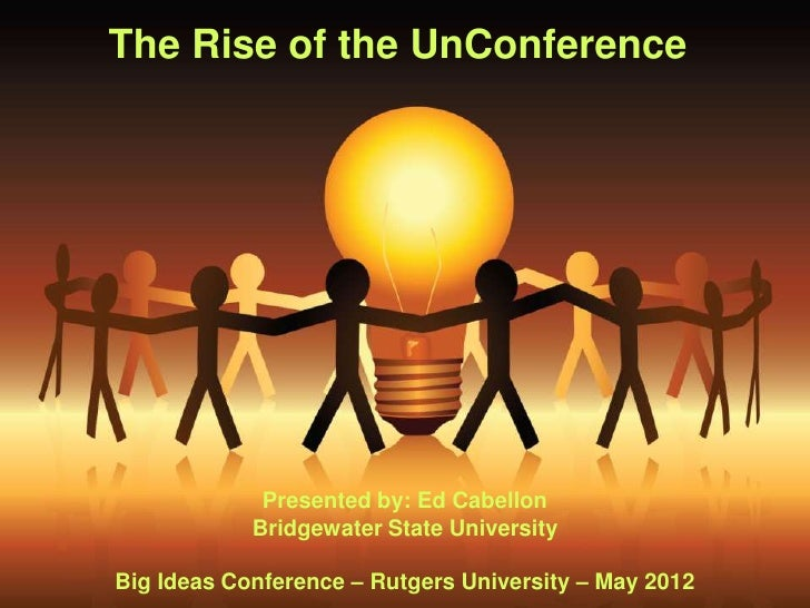 The Rise of the UnConference             Presented by: Ed Cabellon            Bridgewater State UniversityBig Ideas Confer...